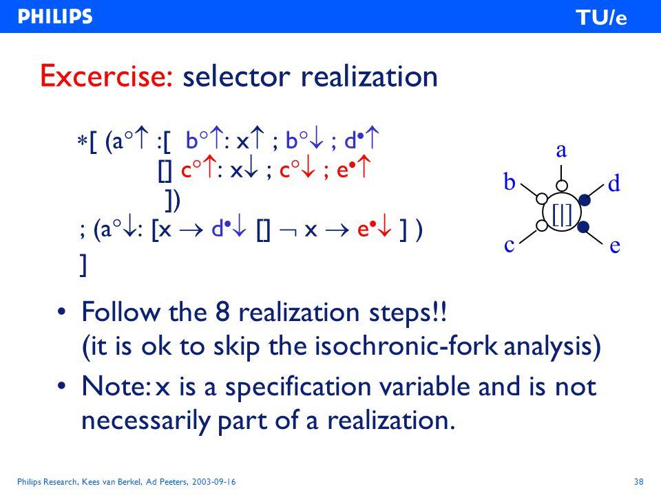 Philips Research, Kees van Berkel, Ad Peeters, 2003-09-1638 TU/e Excercise: selector realization  [ (a  :[ b  : x  ; b  ; d   [] c  : x  ; c  ; e   ]) ; (a  : [x  d   []  x  e   ] ) ] a [|][|] c e d b Follow the 8 realization steps!.