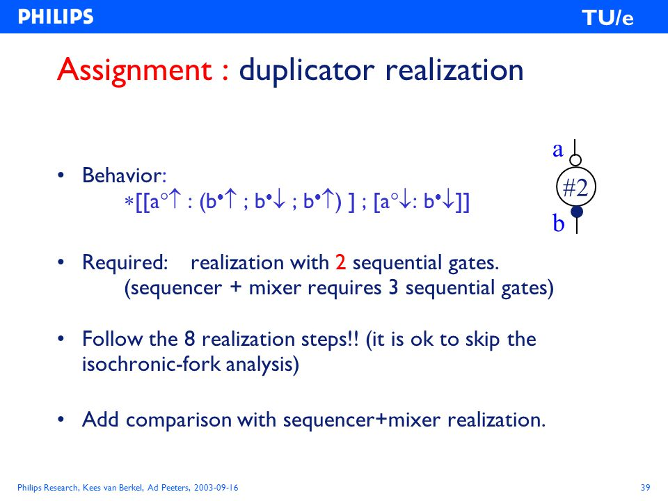 Philips Research, Kees van Berkel, Ad Peeters, 2003-09-1639 TU/e Assignment : duplicator realization Behavior:  [[a  : (b   ; b   ; b   ) ] ; [a  : b   ]] Required:realization with 2 sequential gates.