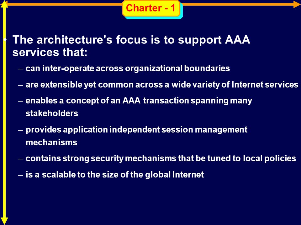 Charter - 1 The architecture s focus is to support AAA services that: –can inter-operate across organizational boundaries –are extensible yet common across a wide variety of Internet services –enables a concept of an AAA transaction spanning many stakeholders –provides application independent session management mechanisms –contains strong security mechanisms that be tuned to local policies –is a scalable to the size of the global Internet
