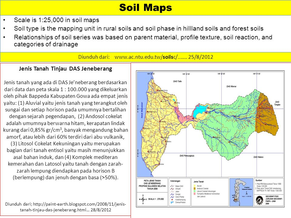Soil Maps Scale is 1:25,000 in soil maps Soil type is the mapping unit in rural soils and soil phase in hillland soils and forest soils Relationships of soil series was based on parent material, profile texture, soil reaction, and categories of drainage Diunduh dari: www.ac.ntu.edu.tw/soilsc/..…..