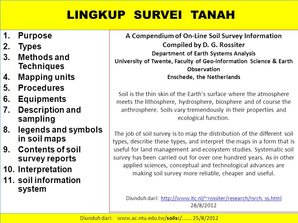 LINGKUP SURVEI TANAH 1.Purpose 2.Types 3.Methods and Techniques 4.Mapping units 5.Procedures 6.Equipments 7.Description and sampling 8.legends and symbols in soil maps 9.Contents of soil survey reports 10.Interpretation 11.soil information system Diunduh dari: www.ac.ntu.edu.tw/soilsc/..…..
