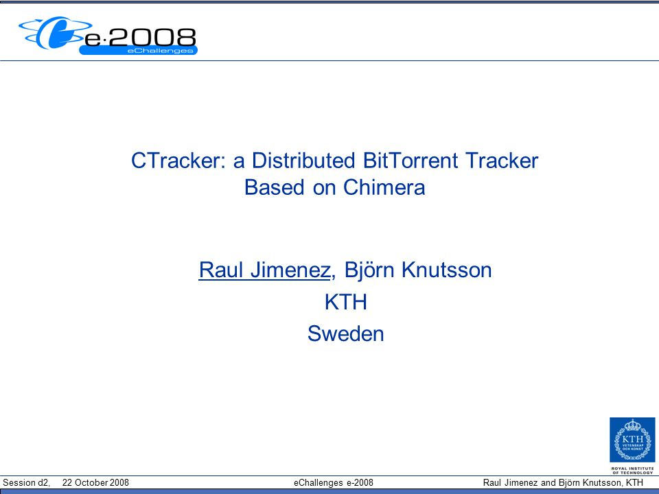 Session d2, 22 October 2008 eChallenges e-2008 Raul Jimenez and Björn Knutsson, KTH CTracker: a Distributed BitTorrent Tracker Based on Chimera Raul Jimenez, Björn Knutsson KTH Sweden
