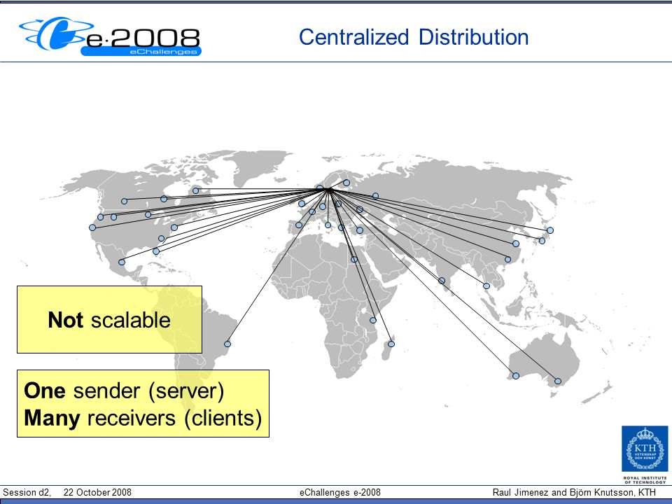 Session d2, 22 October 2008 eChallenges e-2008 Raul Jimenez and Björn Knutsson, KTH Centralized Distribution Not scalable One sender (server)‏ Many receivers (clients)‏