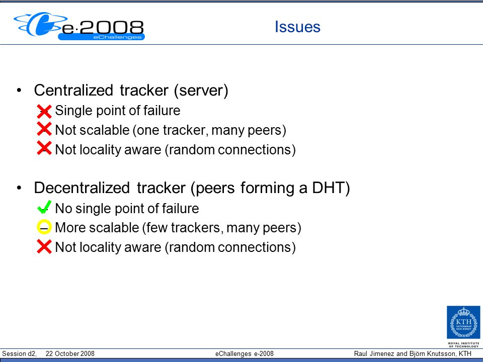 Session d2, 22 October 2008 eChallenges e-2008 Raul Jimenez and Björn Knutsson, KTH Issues Centralized tracker (server)‏ –Single point of failure –Not scalable (one tracker, many peers)‏ –Not locality aware (random connections)‏ Decentralized tracker (peers forming a DHT)‏ –No single point of failure –More scalable (few trackers, many peers)‏ –Not locality aware (random connections)‏