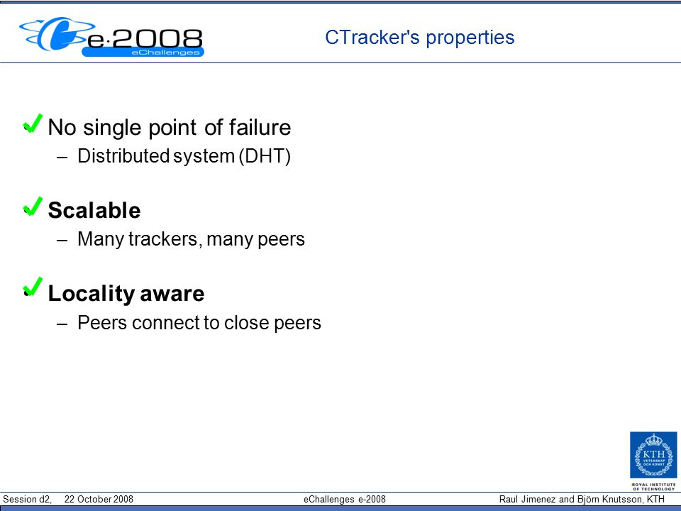 Session d2, 22 October 2008 eChallenges e-2008 Raul Jimenez and Björn Knutsson, KTH CTracker s properties No single point of failure –Distributed system (DHT) Scalable –Many trackers, many peers Locality aware –Peers connect to close peers