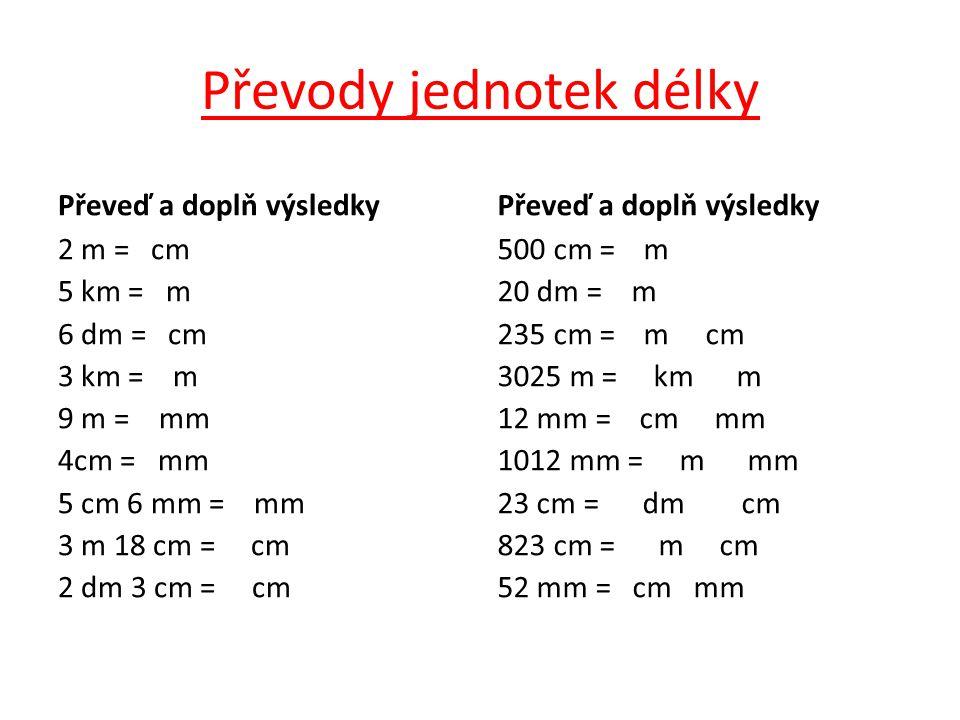 Převody jednotek délky Převeď a doplň výsledky 2 m = cm 5 km = m 6 dm = cm 3 km = m 9 m = mm 4cm = mm 5 cm 6 mm = mm 3 m 18 cm = cm 2 dm 3 cm = cm Převeď a doplň výsledky 500 cm = m 20 dm = m 235 cm = m cm 3025 m = km m 12 mm = cm mm 1012 mm = m mm 23 cm = dm cm 823 cm = m cm 52 mm = cm mm