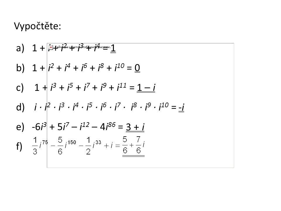 a)1 + i + i 2 + i 3 + i 4 = b)1 + i 2 + i 4 + i 6 + i 8 + i 10 = c) 1 + i 3 + i 5 + i 7 + i 9 + i 11 = d) i ∙ i 2 ∙ i 3 ∙ i 4 ∙ i 5 ∙ i 6 ∙ i 7 ∙ i 8 ∙ i 9 ∙ i 10 = e)-6i 3 + 5i 7 – i 12 – 4i 86 = f) Vypočtěte: 1 0 1 – i -i-i 3 + i