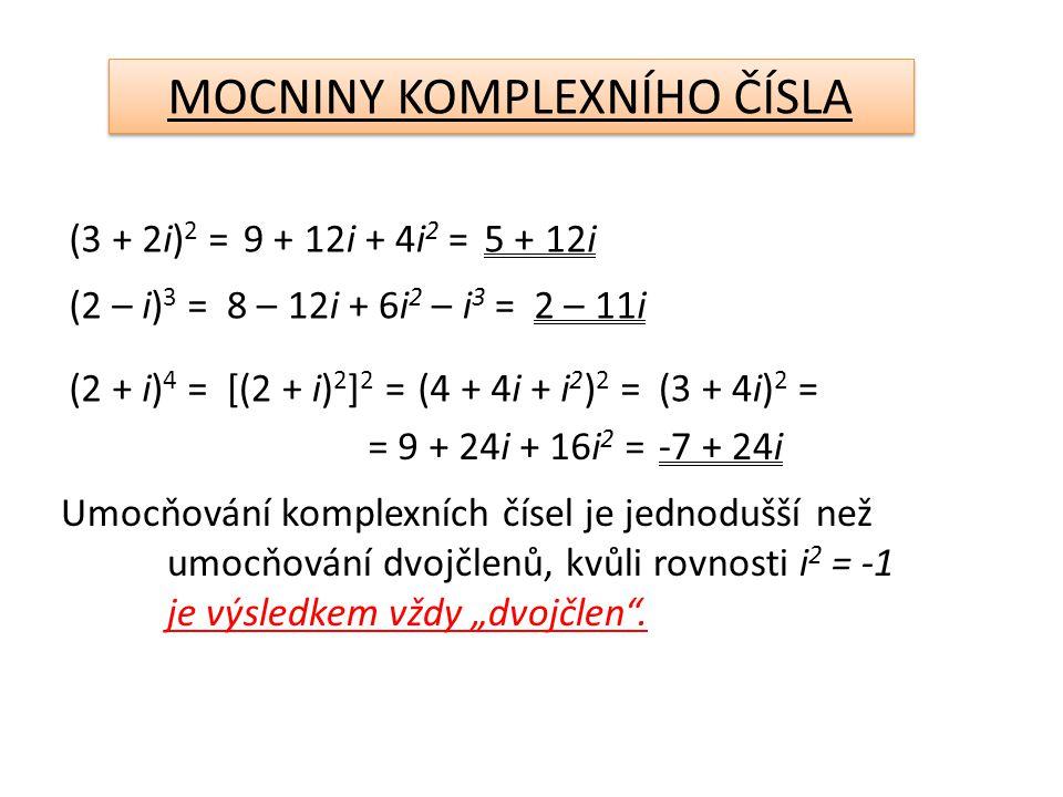 """MOCNINY KOMPLEXNÍHO ČÍSLA (3 + 2i) 2 =9 + 12i + 4i 2 = (2 – i) 3 =8 – 12i + 6i 2 – i 3 = (2 + i) 4 =[(2 + i) 2 ] 2 =(4 + 4i + i 2 ) 2 =(3 + 4i) 2 = = 9 + 24i + 16i 2 =-7 + 24i 5 + 12i 2 – 11i Umocňování komplexních čísel je jednodušší než umocňování dvojčlenů, kvůli rovnosti i 2 = -1 je výsledkem vždy """"dvojčlen ."""