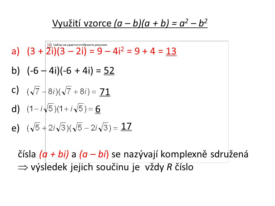 Využití vzorce (a – b)(a + b) = a 2 – b 2 a)(3 + 2i)(3 – 2i) = 9 – 4i 2 = 9 + 4 = 13 b)(-6 – 4i)(-6 + 4i) = c) d) e) 52 71 6 17 čísla (a + bi) a (a – bi) se nazývají komplexně sdružená  výsledek jejich součinu je vždy R číslo
