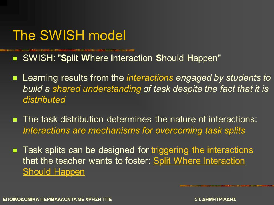 The SWISH model SWISH: Split Where Interaction Should Happen Learning results from the interactions engaged by students to build a shared understanding of task despite the fact that it is distributed The task distribution determines the nature of interactions: Interactions are mechanisms for overcoming task splits Task splits can be designed for triggering the interactions that the teacher wants to foster: Split Where Interaction Should Happen