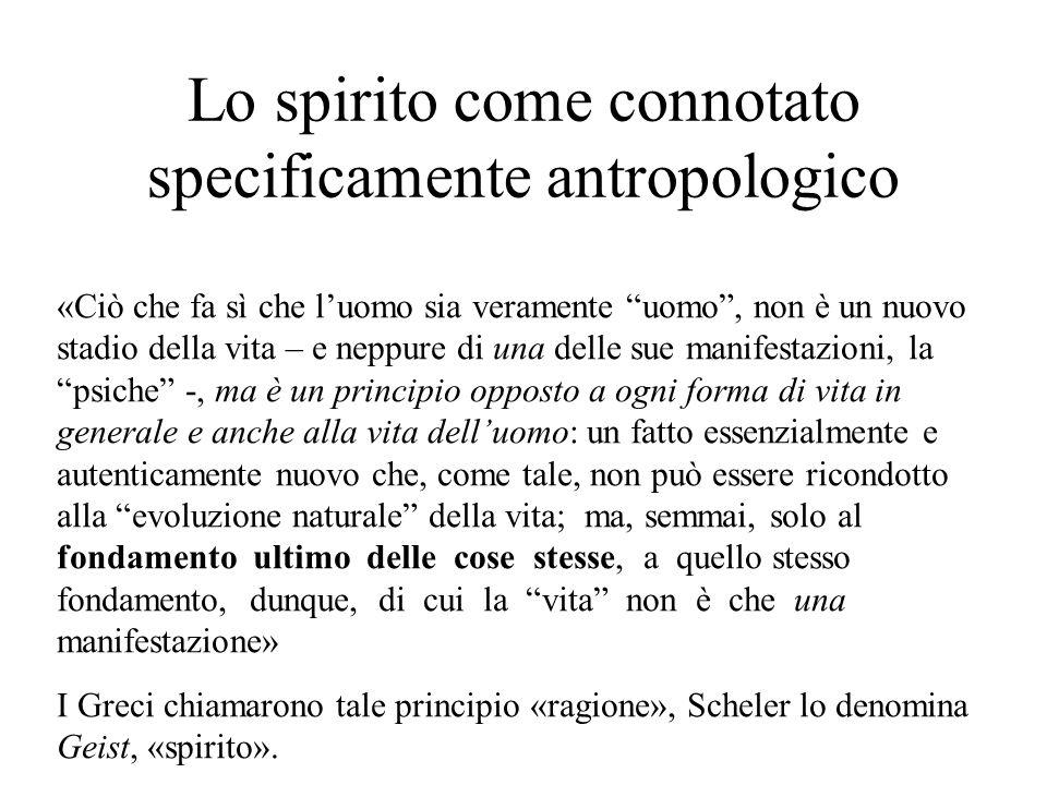 Lo spirito come connotato specificamente antropologico «Ciò che fa sì che l'uomo sia veramente uomo , non è un nuovo stadio della vita – e neppure di una delle sue manifestazioni, la psiche -, ma è un principio opposto a ogni forma di vita in generale e anche alla vita dell'uomo: un fatto essenzialmente e autenticamente nuovo che, come tale, non può essere ricondotto alla evoluzione naturale della vita; ma, semmai, solo al fondamento ultimo delle cose stesse, a quello stesso fondamento, dunque, di cui la vita non è che una manifestazione» I Greci chiamarono tale principio «ragione», Scheler lo denomina Geist, «spirito».