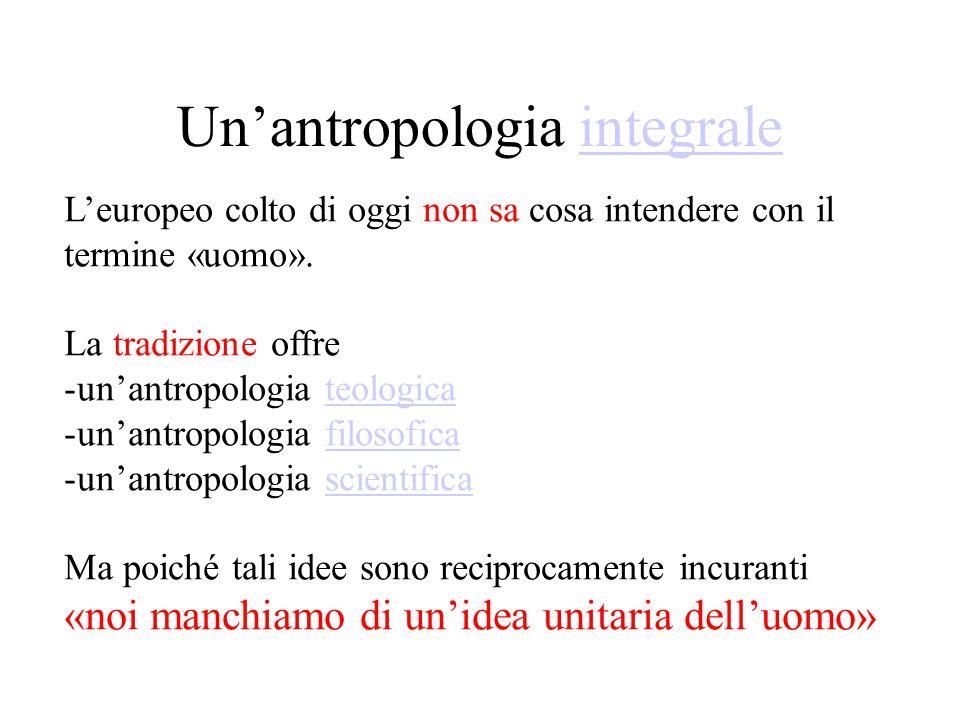 Un'antropologia integraleintegrale L'europeo colto di oggi non sa cosa intendere con il termine «uomo».
