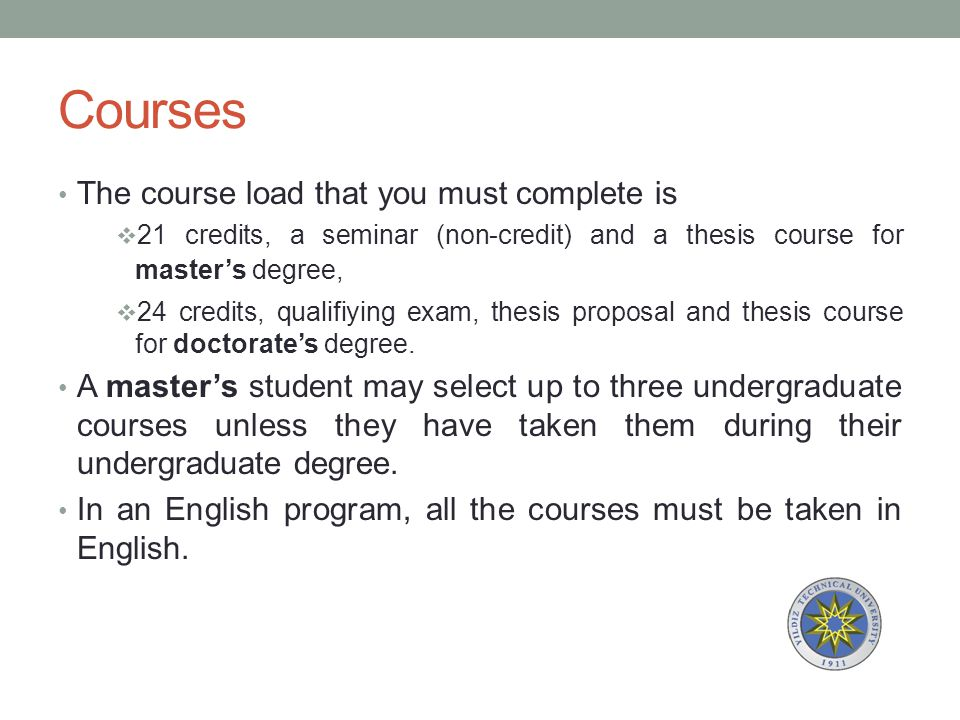 Courses The course load that you must complete is  21 credits, a seminar (non-credit) and a thesis course for master's degree,  24 credits, qualifiying exam, thesis proposal and thesis course for doctorate's degree.