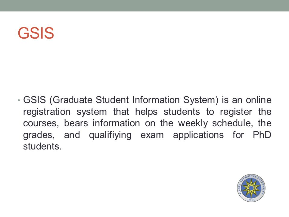 GSIS GSIS (Graduate Student Information System) is an online registration system that helps students to register the courses, bears information on the weekly schedule, the grades, and qualifiying exam applications for PhD students.