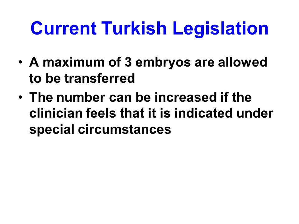 Current Turkish Legislation A maximum of 3 embryos are allowed to be transferred The number can be increased if the clinician feels that it is indicated under special circumstances