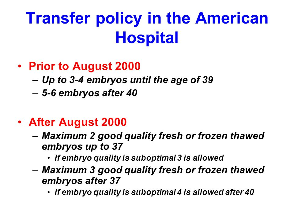 Transfer policy in the American Hospital Prior to August 2000 –Up to 3-4 embryos until the age of 39 –5-6 embryos after 40 After August 2000 –Maximum 2 good quality fresh or frozen thawed embryos up to 37 If embryo quality is suboptimal 3 is allowed –Maximum 3 good quality fresh or frozen thawed embryos after 37 If embryo quality is suboptimal 4 is allowed after 40
