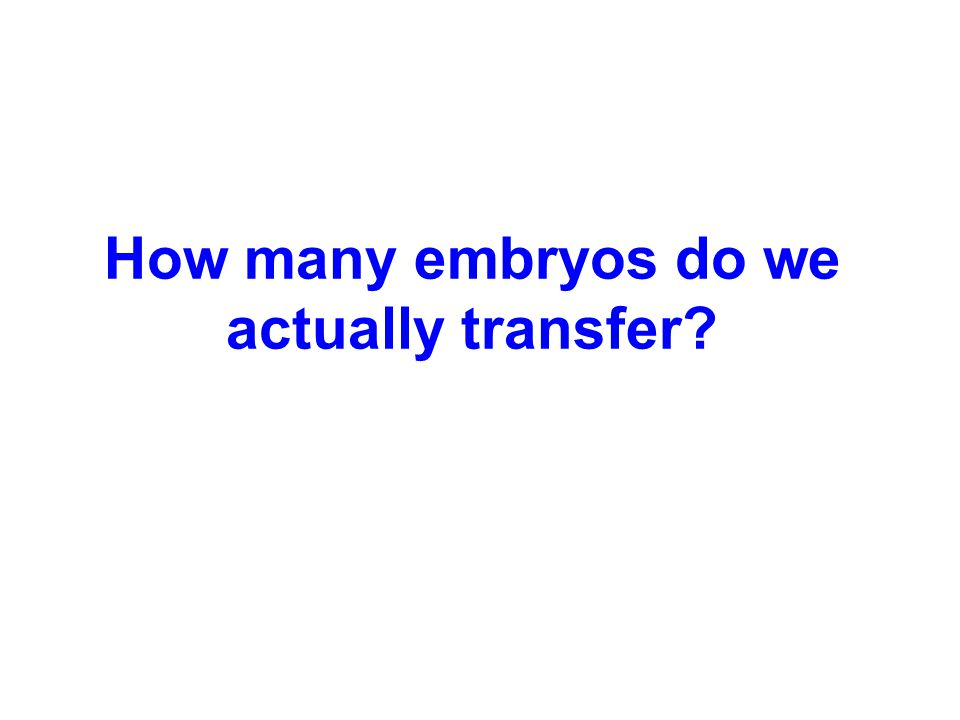 How many embryos do we actually transfer