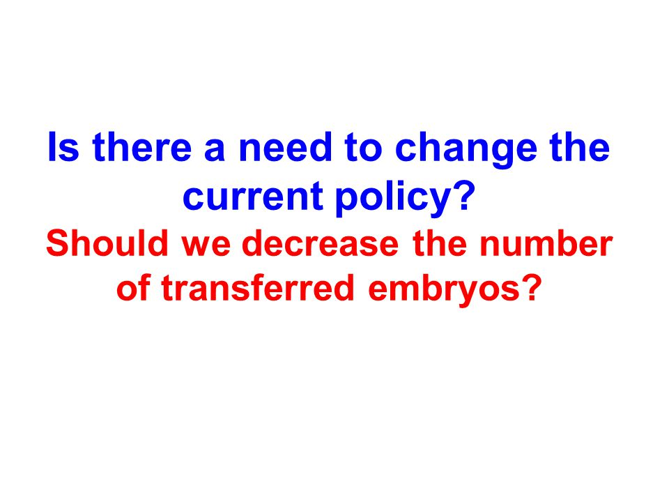 Is there a need to change the current policy Should we decrease the number of transferred embryos