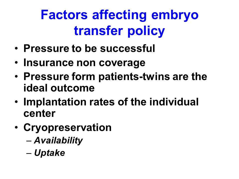 Factors affecting embryo transfer policy Pressure to be successful Insurance non coverage Pressure form patients-twins are the ideal outcome Implantation rates of the individual center Cryopreservation –Availability –Uptake