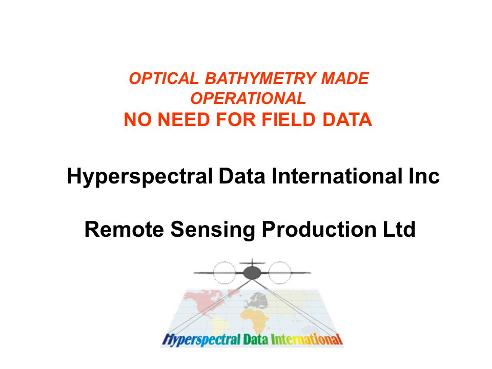 Remote Sensing Production Ltd OPTICAL BATHYMETRY MADE OPERATIONAL NO NEED FOR FIELD DATA Hyperspectral Data International Inc