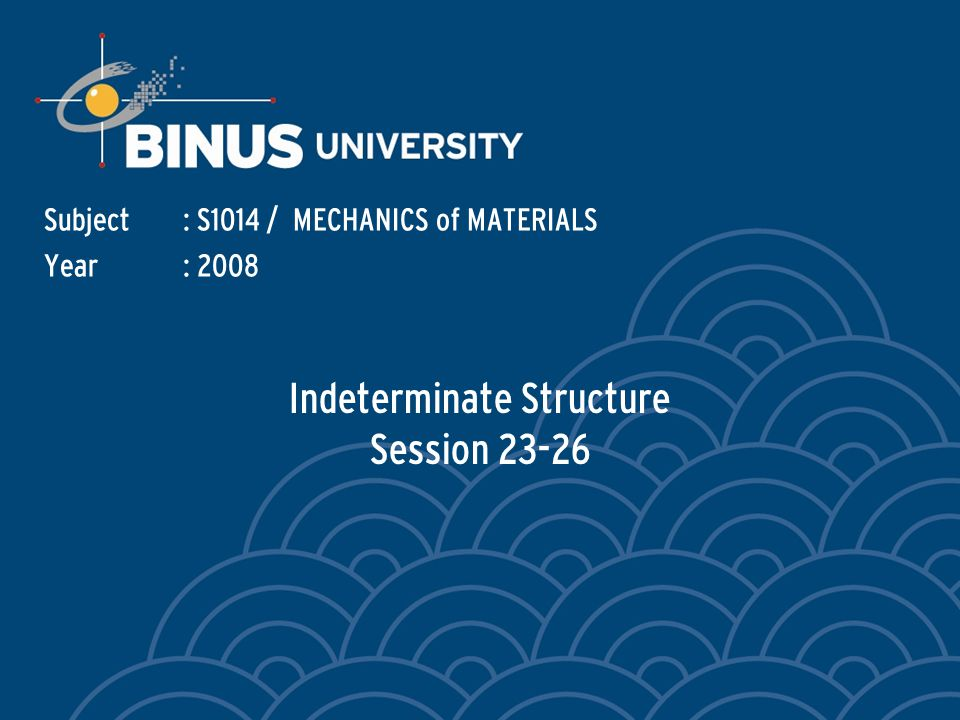Indeterminate Structure Session 23-26 Subject: S1014 / MECHANICS of MATERIALS Year: 2008