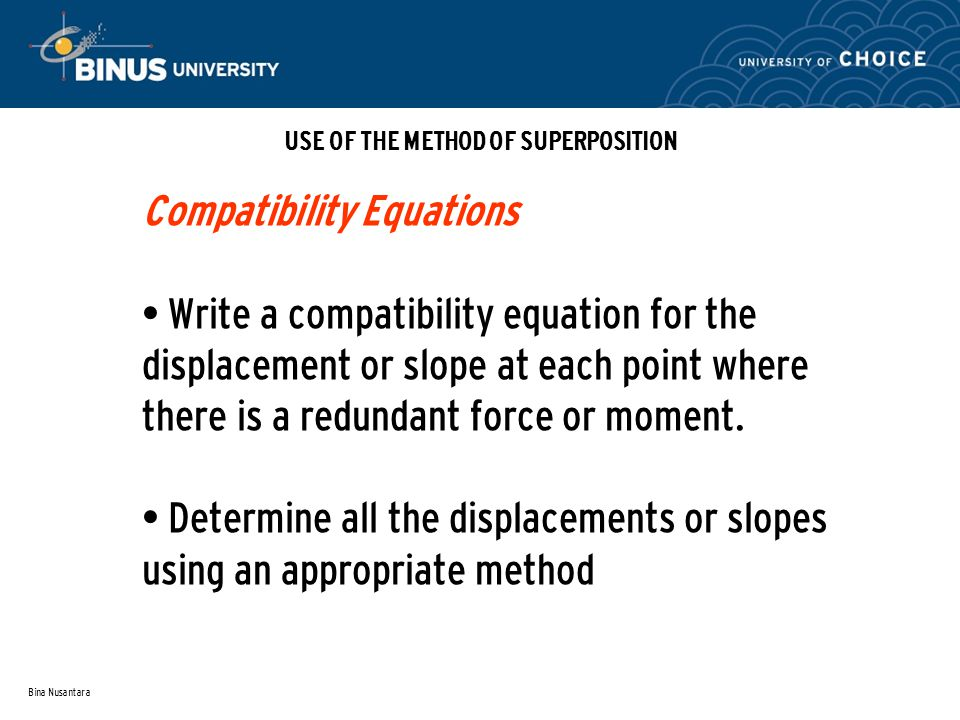 Bina Nusantara USE OF THE METHOD OF SUPERPOSITION Compatibility Equations Write a compatibility equation for the displacement or slope at each point where there is a redundant force or moment.