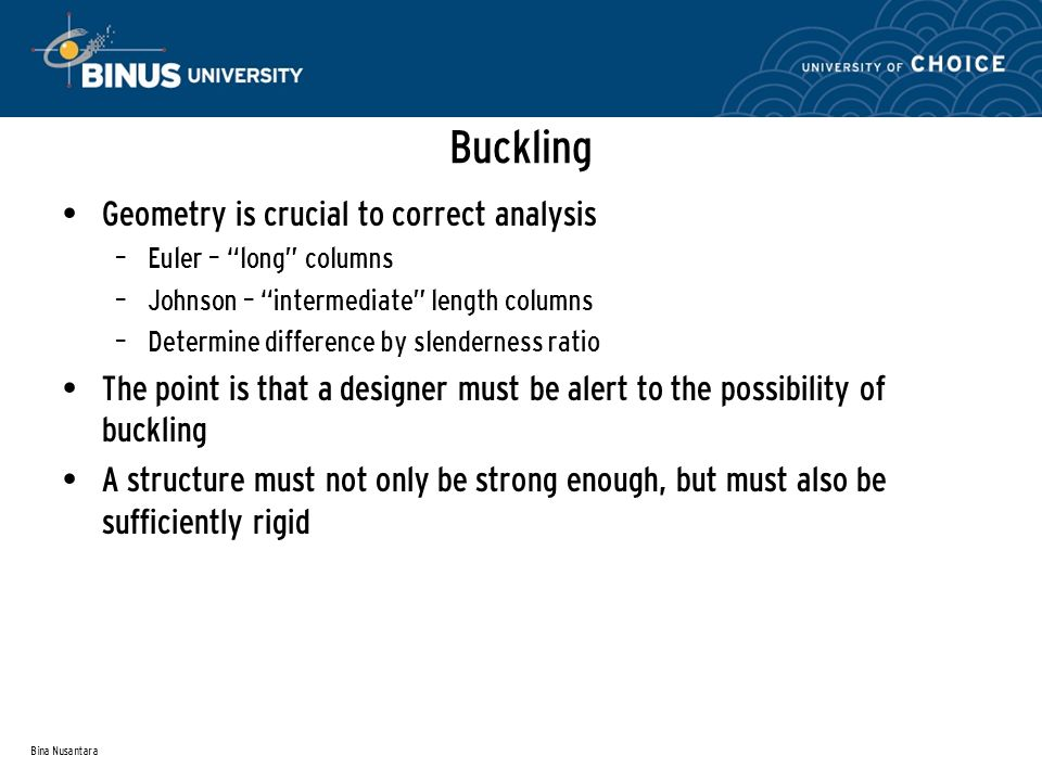Bina Nusantara Buckling Geometry is crucial to correct analysis – Euler – long columns – Johnson – intermediate length columns – Determine difference by slenderness ratio The point is that a designer must be alert to the possibility of buckling A structure must not only be strong enough, but must also be sufficiently rigid