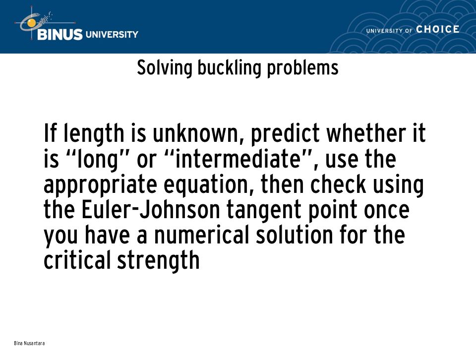 Bina Nusantara Solving buckling problems If length is unknown, predict whether it is long or intermediate , use the appropriate equation, then check using the Euler-Johnson tangent point once you have a numerical solution for the critical strength