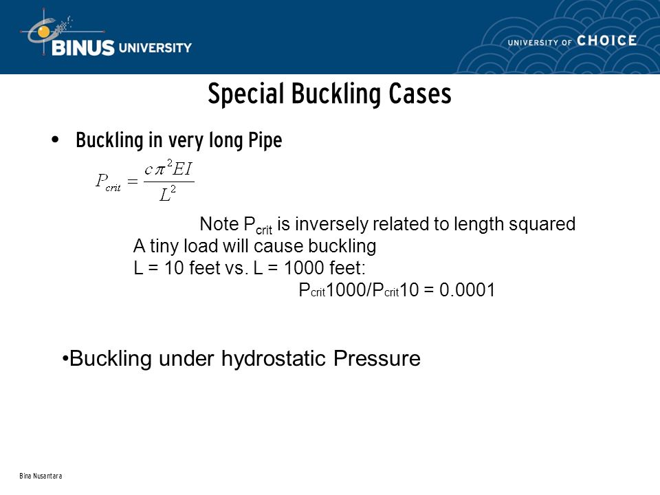 Bina Nusantara Special Buckling Cases Buckling in very long Pipe Note P crit is inversely related to length squared A tiny load will cause buckling L = 10 feet vs.
