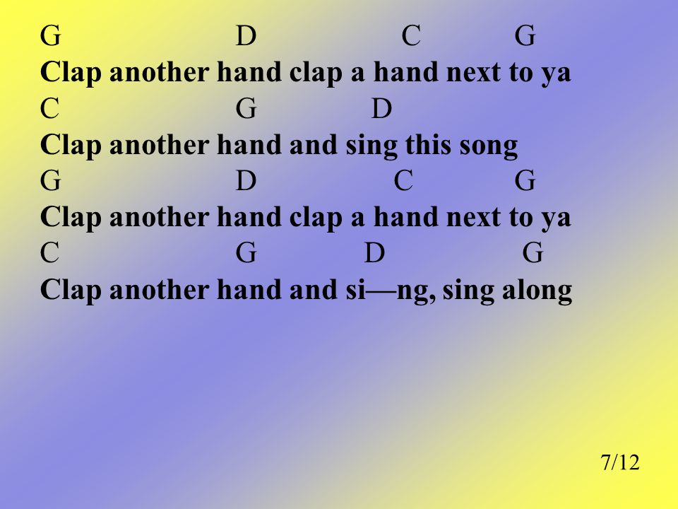 G D CG Clap another hand clap a hand next to ya C G D Clap another hand and sing this song G D CG Clap another hand clap a hand next to ya C G D G Cla