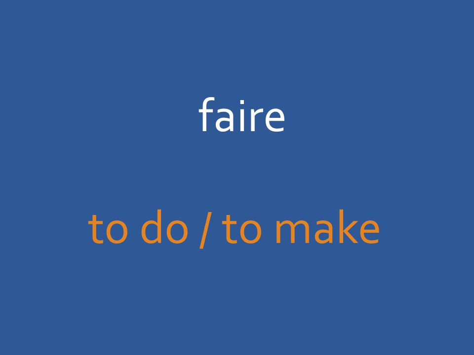 faire to do / to make