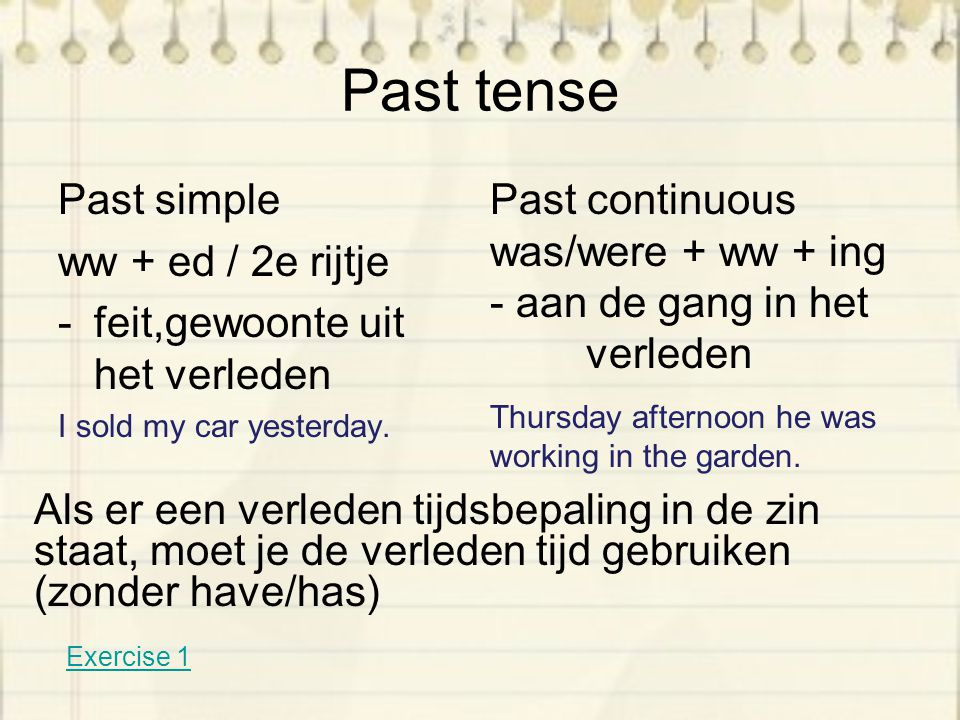 Past tense Past simple ww + ed / 2e rijtje -feit,gewoonte uit het verleden I sold my car yesterday.