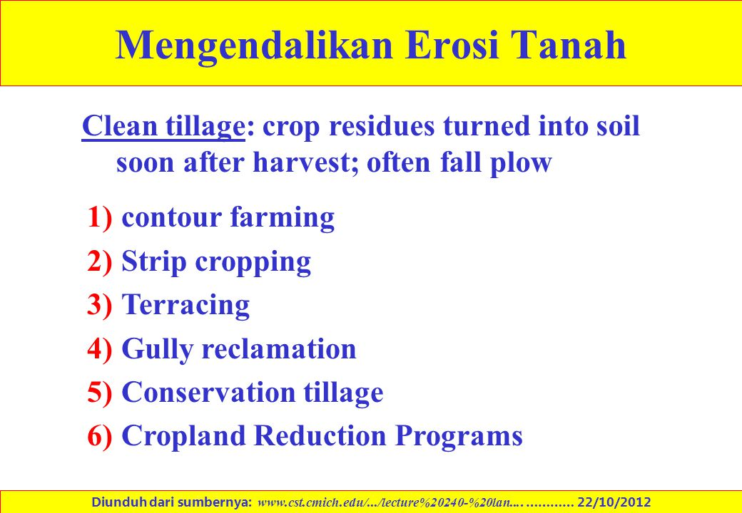 Mengendalikan Erosi Tanah Clean tillage: crop residues turned into soil soon after harvest; often fall plow 1)contour farming 2)Strip cropping 3)Terra