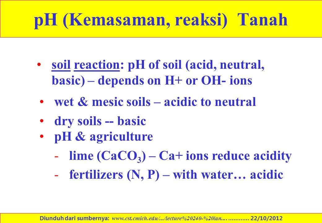 pH (Kemasaman, reaksi) Tanah soil reaction: pH of soil (acid, neutral, basic) – depends on H+ or OH- ions wet & mesic soils – acidic to neutral dry so