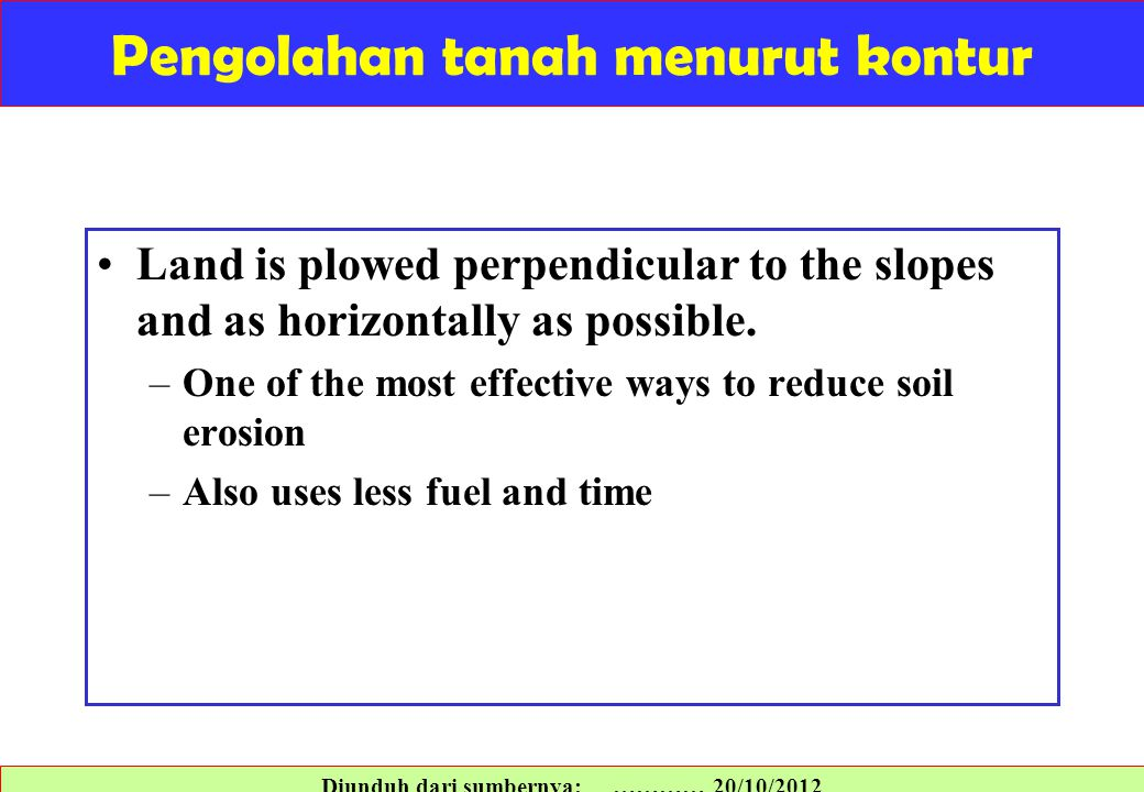 Pengolahan tanah menurut kontur Land is plowed perpendicular to the slopes and as horizontally as possible. –One of the most effective ways to reduce
