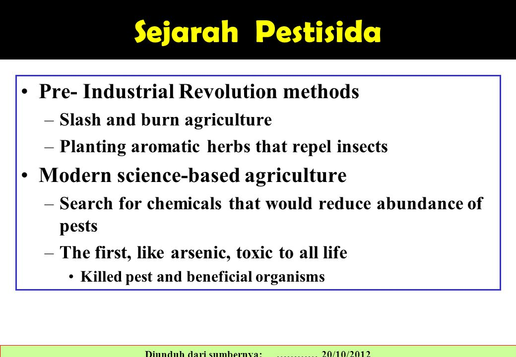 Sejarah Pestisida Pre- Industrial Revolution methods –Slash and burn agriculture –Planting aromatic herbs that repel insects Modern science-based agri