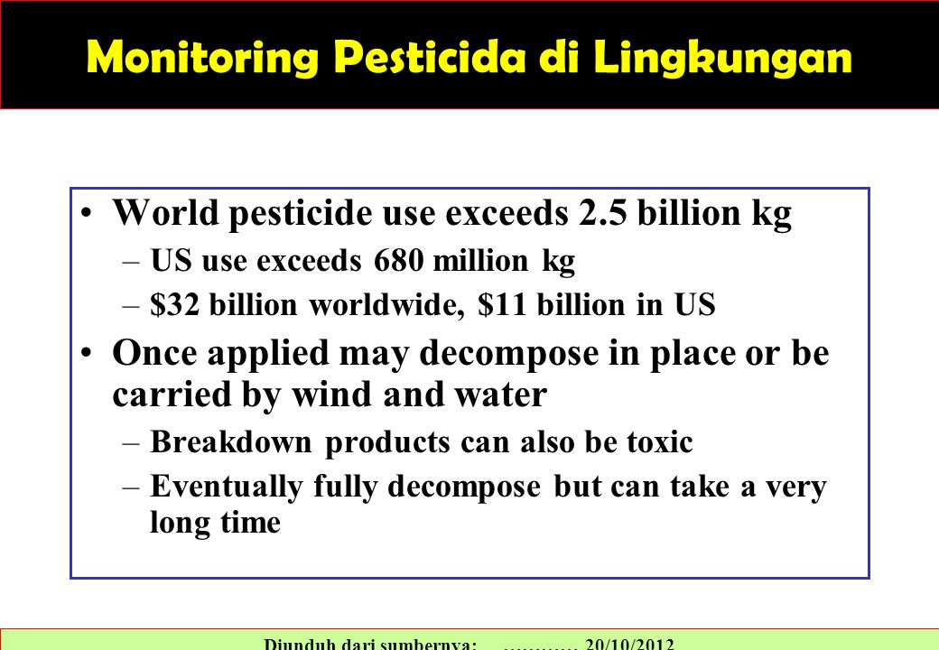 Monitoring Pesticida di Lingkungan World pesticide use exceeds 2.5 billion kg –US use exceeds 680 million kg –$32 billion worldwide, $11 billion in US