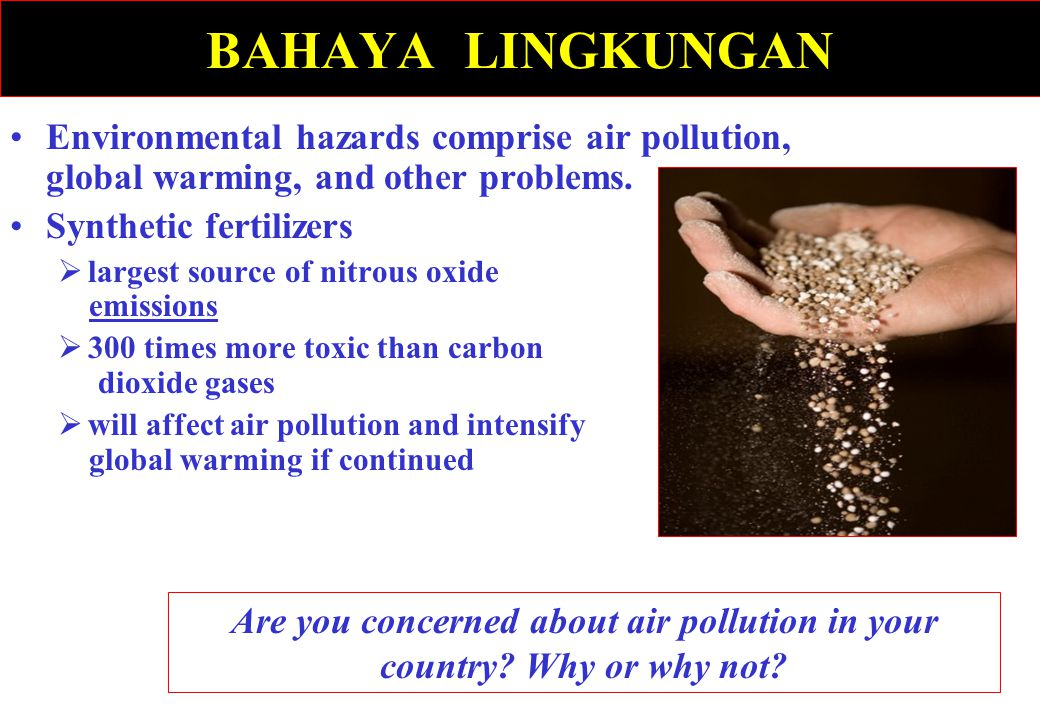 BAHAYA LINGKUNGAN Environmental hazards comprise air pollution, global warming, and other problems. Synthetic fertilizers  largest source of nitrous