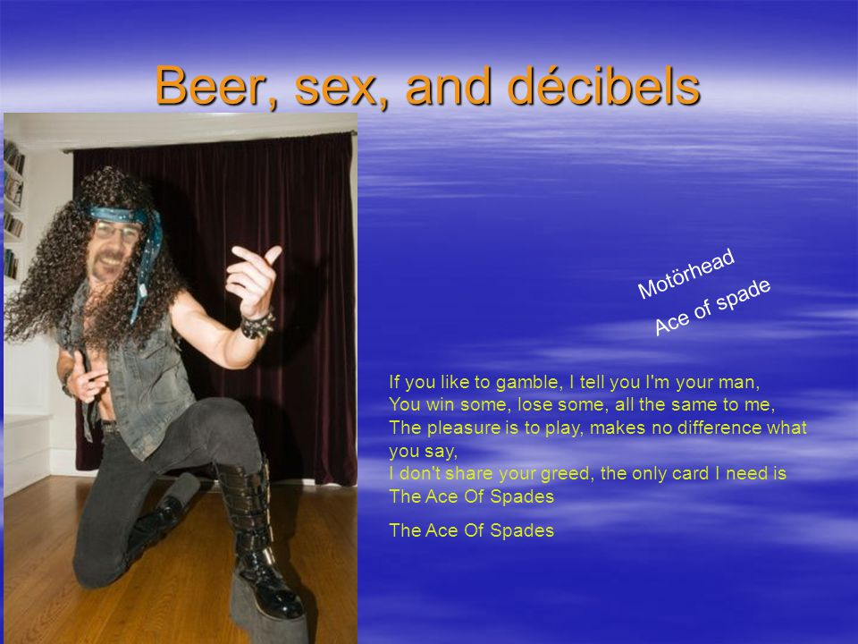 Beer, sex, and décibels Motörhead Ace of spade If you like to gamble, I tell you I m your man, You win some, lose some, all the same to me, The pleasure is to play, makes no difference what you say, I don t share your greed, the only card I need is The Ace Of Spades The Ace Of Spades