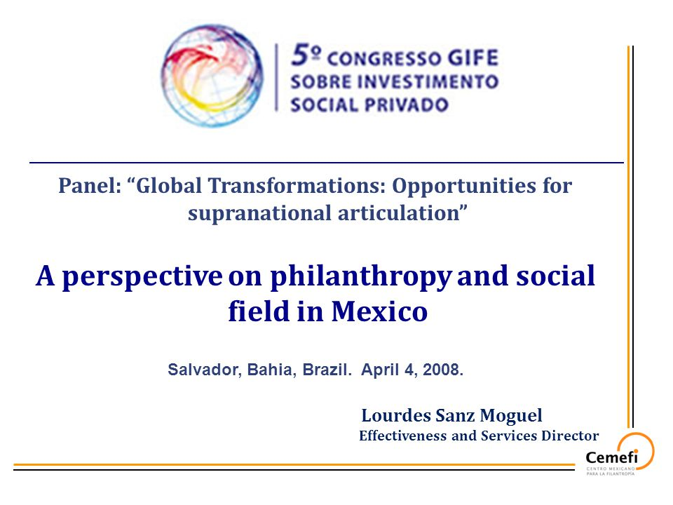 Panel: Global Transformations: Opportunities for supranational articulation A perspective on philanthropy and social field in Mexico Salvador, Bahia, Brazil.