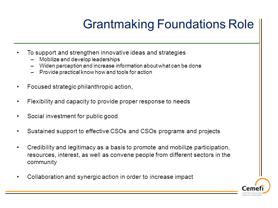 Grantmaking Foundations Role To support and strengthen innovative ideas and strategies –Mobilize and develop leaderships –Widen perception and increase information about what can be done –Provide practical know how and tools for action Focused strategic philanthropic action, Flexibility and capacity to provide proper response to needs Social investment for public good Sustained support to effective CSOs and CSOs programs and projects Credibility and legitimacy as a basis to promote and mobilize participation, resources, interest, as well as convene people from different sectors in the community Collaboration and synergic action in order to increase impact