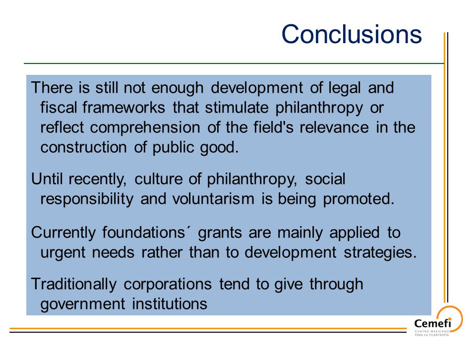 Conclusions There is still not enough development of legal and fiscal frameworks that stimulate philanthropy or reflect comprehension of the field s relevance in the construction of public good.