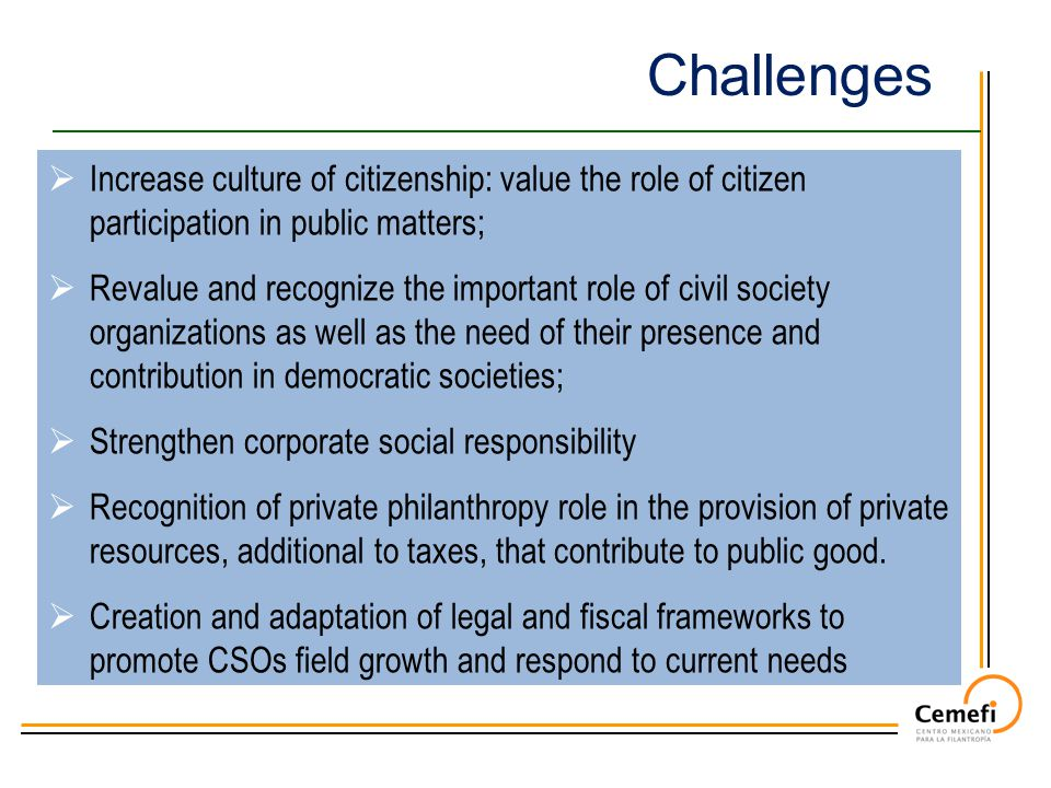 Challenges  Increase culture of citizenship: value the role of citizen participation in public matters;  Revalue and recognize the important role of civil society organizations as well as the need of their presence and contribution in democratic societies;  Strengthen corporate social responsibility  Recognition of private philanthropy role in the provision of private resources, additional to taxes, that contribute to public good.