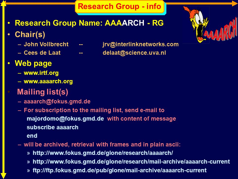 Research Group - info Research Group Name: AAAARCH - RG Chair(s) –John Vollbrecht -- jrv@interlinknetworks.com –Cees de Laat -- delaat@science.uva.nl Web page –www.irtf.org –www.aaaarch.org Mailing list(s) –aaaarch@fokus.gmd.de –For subscription to the mailing list, send e-mail to majordomo@fokus.gmd.de with content of message subscribe aaaarch end –will be archived, retrieval with frames and in plain ascii: »http://www.fokus.gmd.de/glone/research/aaaarch/ »http://www.fokus.gmd.de/glone/research/mail-archive/aaaarch-current »ftp://ftp.fokus.gmd.de/pub/glone/mail-archive/aaaarch-current