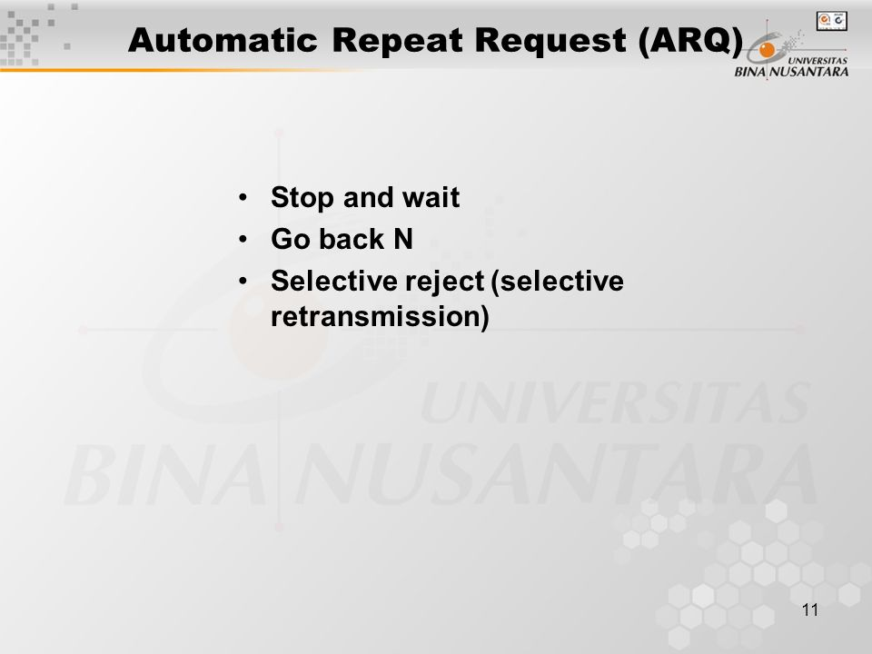 11 Automatic Repeat Request (ARQ) Stop and wait Go back N Selective reject (selective retransmission)