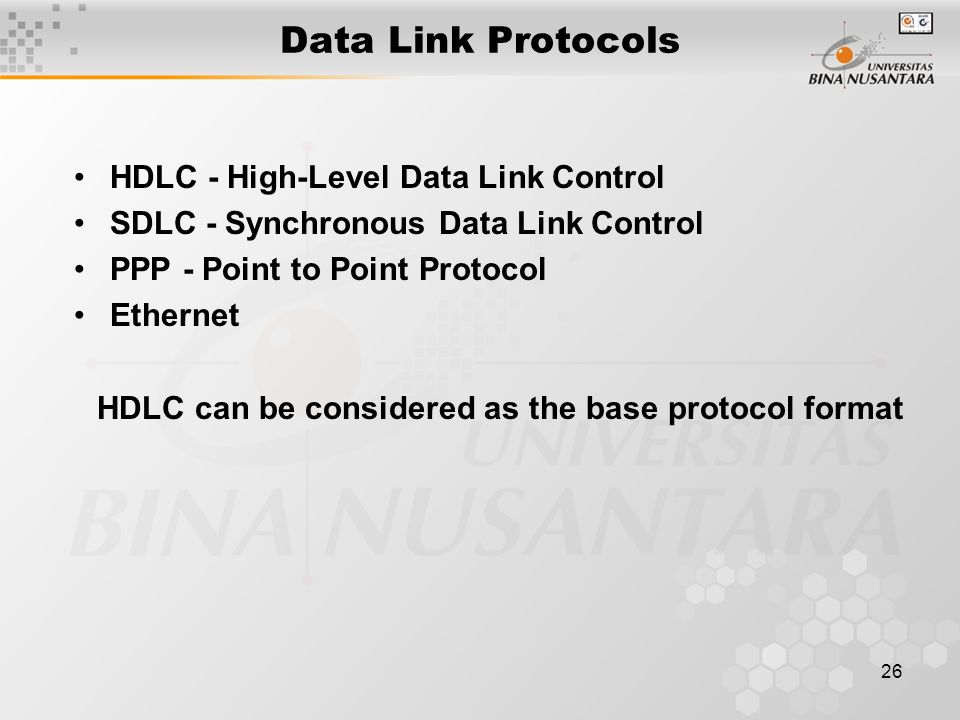 26 Data Link Protocols HDLC - High-Level Data Link Control SDLC - Synchronous Data Link Control PPP - Point to Point Protocol Ethernet HDLC can be considered as the base protocol format