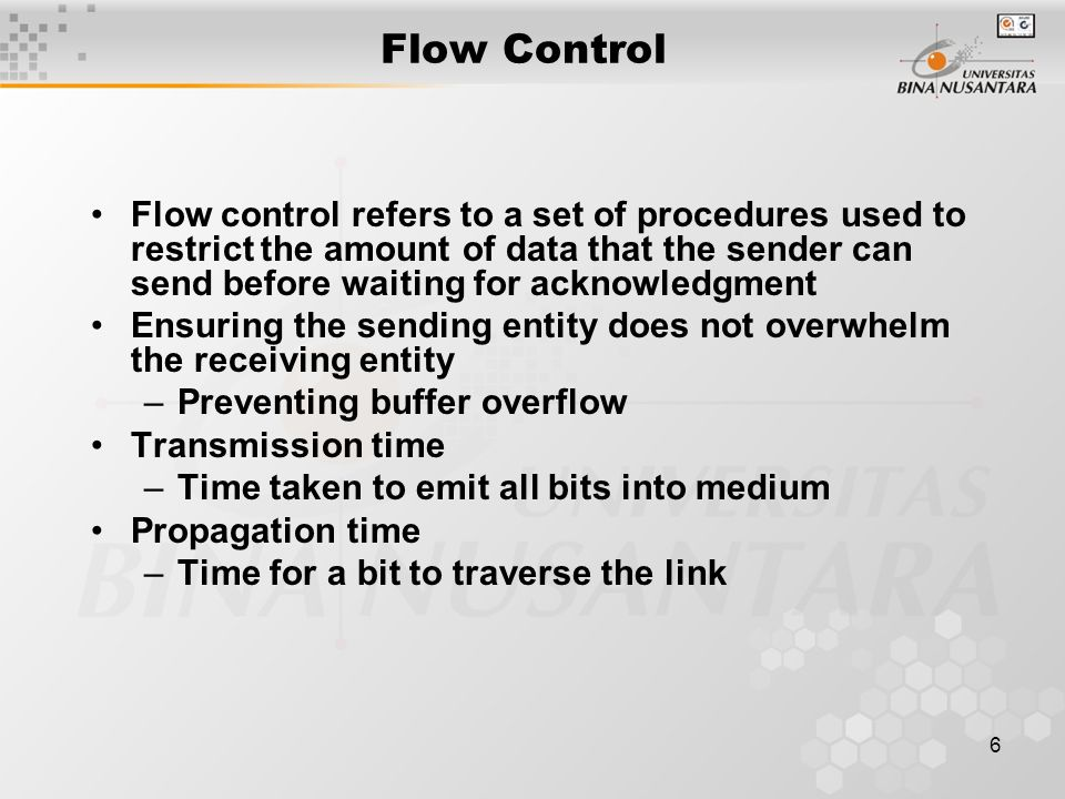 6 Flow Control Flow control refers to a set of procedures used to restrict the amount of data that the sender can send before waiting for acknowledgme