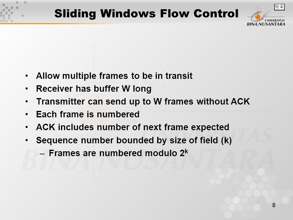 8 Sliding Windows Flow Control Allow multiple frames to be in transit Receiver has buffer W long Transmitter can send up to W frames without ACK Each