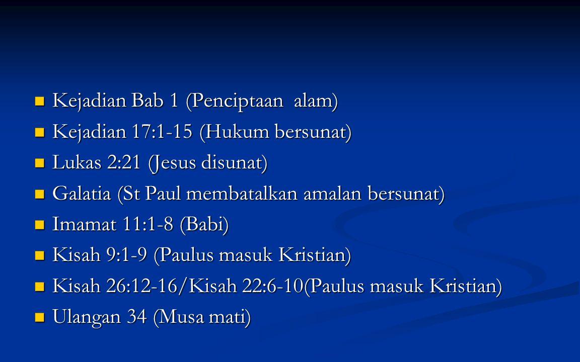 Kejadian Bab 1 (Penciptaan alam) Kejadian Bab 1 (Penciptaan alam) Kejadian 17:1-15 (Hukum bersunat) Kejadian 17:1-15 (Hukum bersunat) Lukas 2:21 (Jesus disunat) Lukas 2:21 (Jesus disunat) Galatia (St Paul membatalkan amalan bersunat) Galatia (St Paul membatalkan amalan bersunat) Imamat 11:1-8 (Babi) Imamat 11:1-8 (Babi) Kisah 9:1-9 (Paulus masuk Kristian) Kisah 9:1-9 (Paulus masuk Kristian) Kisah 26:12-16/Kisah 22:6-10(Paulus masuk Kristian) Kisah 26:12-16/Kisah 22:6-10(Paulus masuk Kristian) Ulangan 34 (Musa mati) Ulangan 34 (Musa mati)