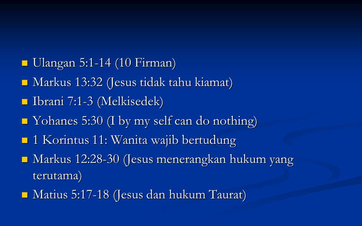 Ulangan 5:1-14 (10 Firman) Ulangan 5:1-14 (10 Firman) Markus 13:32 (Jesus tidak tahu kiamat) Markus 13:32 (Jesus tidak tahu kiamat) Ibrani 7:1-3 (Melkisedek) Ibrani 7:1-3 (Melkisedek) Yohanes 5:30 (I by my self can do nothing) Yohanes 5:30 (I by my self can do nothing) 1 Korintus 11: Wanita wajib bertudung 1 Korintus 11: Wanita wajib bertudung Markus 12:28-30 (Jesus menerangkan hukum yang terutama) Markus 12:28-30 (Jesus menerangkan hukum yang terutama) Matius 5:17-18 (Jesus dan hukum Taurat) Matius 5:17-18 (Jesus dan hukum Taurat)